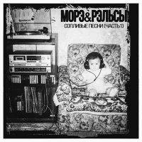 Морэ&Рэльсы — Сопливые песни. Часть 1 (2017)