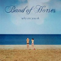 Band Of Horses — Why Are You OK (2016)