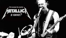 Кто сыграл бы музыкантов группы Metallica в кино?